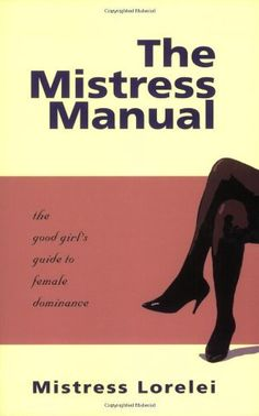 The Mistress Manual: The Good Girl's Guide to Female Dominance by Mistress Lorelei, http://www.amazon.com/dp/1890159190/ref=cm_sw_r_pi_dp_6MCIpb1TR5R50