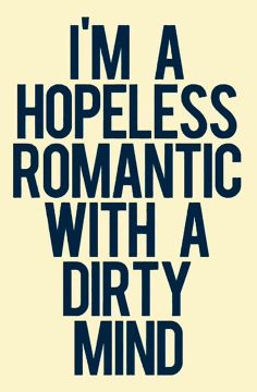 A hopeless romantic with a dirty mind..