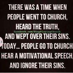 I still go to one of those churches preaching the truth even if it hurts. Crying over sins not wanting to crucify His odd and over for what I've done! GOD is so good! Praise him in everything you do!