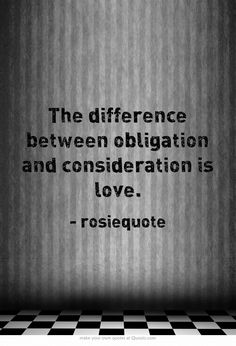 The difference between obligation and consideration is love.