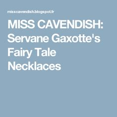 MISS CAVENDISH: Servane Gaxotte's Fairy Tale Necklaces