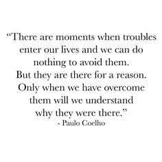 There are moments when troubles enter our lives and we can do nothing to avoid them. But they are there for a reason. Only when we have overcome them will we understand why they were there.  Paulo Coelho  #innerpeace #within #soul #spirit #indigo #purplebuddhaproject