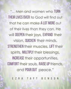"""Men and women who turn their lives over to God will find out that he can make a lot more out of their lives than they can. He will deepen their joys, expand their vision, quicken their minds, strengthen their muscles, lift their spirits, multiply their blessings, increase their opportunities, comfort their souls, raise up friends, and pour out peace."" From President Benson's http://pinterest.com/pin/24066179230010164 message http://lds.org/new-era/1975/05/jesus-christ-gifts-and-expectations"