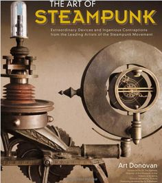 The Art of Steampunk  Extraordinary Devices and Ingenious Contraptions from the Leading Artists of the Steampunk Movement