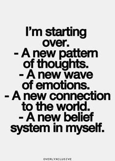 I'm starting over. A new pattern of thoughts A new wave of emotions A new connection to the world A new belief system in myself // Yemzi Quote Good Quotes, Quotes To Live By, New Start Quotes, New Me Quotes, Fresh Start Quotes, Starting Over Quotes, Short Quotes, Famous Quotes, The Words