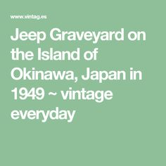 Jeep Graveyard on the Island of Okinawa, Japan in 1949 ~ vintage everyday