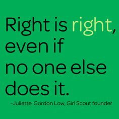 """Right is right, even if no one else does it."" ~Juliette Gordon Low"
