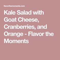 Kale Salad with Goat Cheese, Cranberries, and Orange - Flavor the Moments