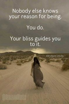 Nobody else knows your reason for being. You do. Your bliss guides you to it.