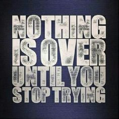 Nothing is over until you stop trying - Daily Quotes, Daily Motivation, Daily Inspiration, Inspirational Quote, Inspiration, Personal Growth, Personal Development, Self Improvement, Think and Grow Rich, Los Angeles, Miami, New York, Atlanta, Washington DC, Dallas, Houston, Toronto, Austin, Nashville, Charlotte, Chicago