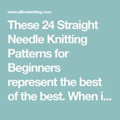 These 24 Straight Needle Knitting Patterns for Beginners represent the best of the best. When it comes to beginner knitting patterns, it's smart to start with straight needles, so you get a feel for the most traditional style of knitting.