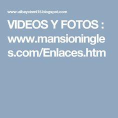 VIDEOS Y FOTOS : www.mansioningles.com/Enlaces.htm