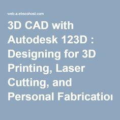 3D CAD with Autodesk 123D : Designing for 3D Printing, Laser Cutting, and Personal Fabrication #SWSiLibraries #computing #TAFELibraries