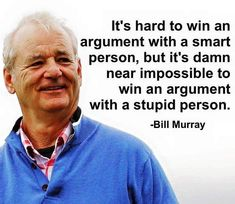 """It's hard to win an argument with a smart person, but it's damn near impossible to win an argument with a stupid person."" ~ Bill Murray"