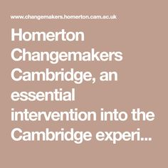 Homerton Changemakers Cambridge, an essential intervention into the Cambridge experience: to help students become all they can be. Change Maker, Cambridge, Students, Essentials