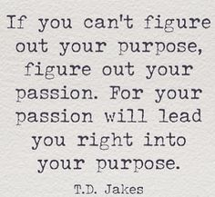 Inspirational Picture Quotes...: If you can't figure out your purpose, figure out your passion.