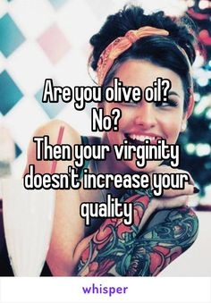 Are you olive oil? No? Then your virginity doesn't increase your quality