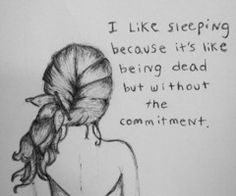 I like sleeping because it's like being dead but without the commitment.