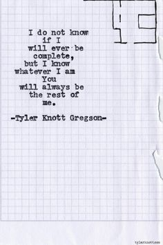 I do not know if I will ever be complete, but I know whatever I am you will always be the rest of me. #tyler Knott
