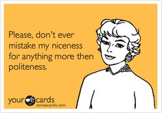 Please, don't ever mistake my niceness for anything more then politeness.