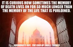 """It is curious how sometimes the memory of death lives on for so much longer than the memory of the life that is purloined."" -Arundhati Roy, The God of Small Things 51 Stunning Lines From Indian Literature"