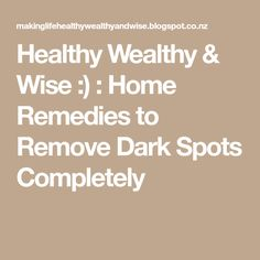Healthy Wealthy & Wise :) : Home Remedies to Remove Dark Spots Completely