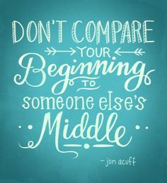 """Don't compare your beginning to someone else's middle."" - Jon Acuff Also, don't compare your middle to someone else's beginning! The Words, Cool Words, Great Quotes, Quotes To Live By, Inspirational Quotes, Uplifting Quotes, Motivational Monday, Motivational Quotes For Weight Loss, Words Quotes"