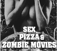 sex, pizza, zombie movies...