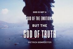 """""""God is not a god of the emotions, but the God of truth."""" -Dietrich Bonhoeffer"""