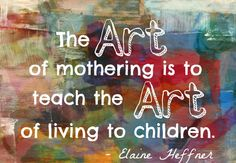 The art of mothering is to teach the art of living of children.  - Elaine Heffres