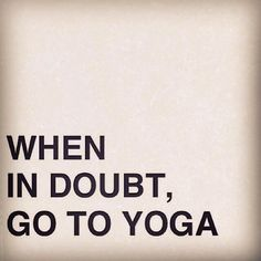 When in Doubt, Go to Yoga. #Quotation #Yoga