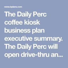 The Daily Perc coffee kiosk business plan executive summary. The Daily Perc will open drive-thru and mobile cafes serving coffee drinks and other beverages.