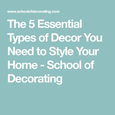 The 5 Essential Types of Decor You Need to Style Your Home - School of Decorating