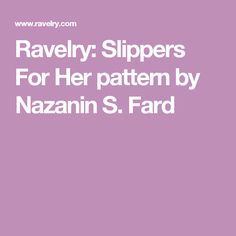 Ravelry: Slippers For Her pattern by Nazanin S. Fard