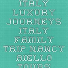 Italy Luxury Journeys - Italy Family Trip - Nancy Aiello Tours