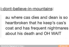 ''AU where Cas dies and Dean is so heartbroken that he keeps Cas's coat and has frequent nightmares about his death and OH WAIT...'' Yeah, basically... / Supernatural