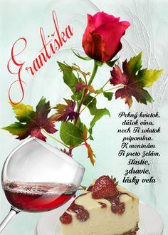 Františka Pekný kvietok, dúšok vína, nech Ti sviatok pripomína. K meninám Ti preto želám, šťastie, zdravie, lásky veľa