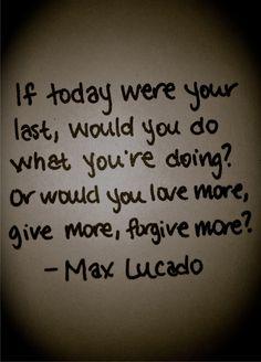 Si hoy fuera tu ultimo dia, harías lo que estas haciendo? O amarías más, darías más, perdonarías más?