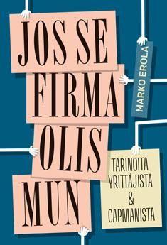 Jos se firma olis mun : tarinoita yrittäjistä & CapManista. Erola, Marko. 2014 Oasis, Entrepreneur
