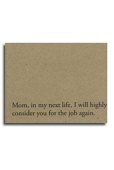 Mom in my next life I will highly consider you for the job again. $3.50