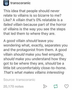 the problem with this logic is that it's completely discounting villains who are evil for the sake of it, and those sorts of villains are fine too. those are the villains who people shouldn't relate to, but they are perfectly valid in their villainy. they can be fun characters too.