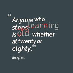 Anyone who stops learning is old, whether at 20 or 80, Henry Ford - learning, knowledge, innovation, collaboration