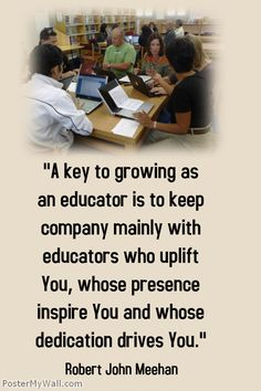 """""""A key to growing as an educator is to keep company mainly with educators who uplift You, whose presence inspire You and whose dedication drives You.""""- Robert John Meehan"""