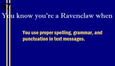 ravenclaw // you use proper spelling, grammar, and punctuation in text messages.