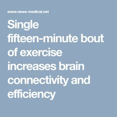 Single fifteen-minute bout of exercise increases brain connectivity and efficiency