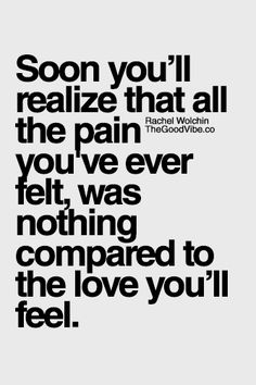 Soon you'll realize that all the pain you've ever felt, was nothing compared to the love you'll feel