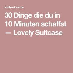 30 Dinge die du in 10 Minuten schaffst — Lovely Suitcase