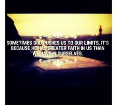 He pushes us to our limits because He has greater faith in us than we have in ourselves