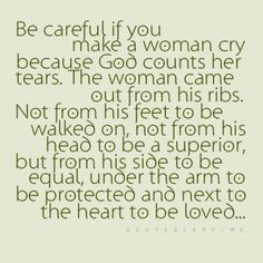 Be careful if you make a woman cry because God counts her tears. The woman came out from his ribs. Not from his feet to be walked on, not from his head to be a superior, but from his side to be equal, under the arm to be protected, and next to the heart to be loved. <3