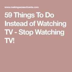 59 Things To Do Instead of Watching TV - Stop Watching TV!